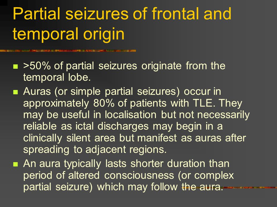 Partial seizures of frontal and temporal origin >50% of partial seizures originate from the temporal lobe.
