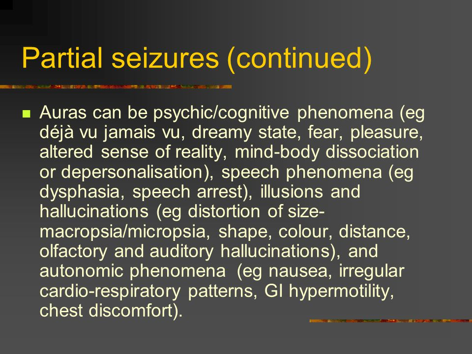 Partial seizures (continued) Auras can be psychic/cognitive phenomena (eg déjà vu jamais vu, dreamy state, fear, pleasure, altered sense of reality, mind-body dissociation or depersonalisation), speech phenomena (eg dysphasia, speech arrest), illusions and hallucinations (eg distortion of size- macropsia/micropsia, shape, colour, distance, olfactory and auditory hallucinations), and autonomic phenomena (eg nausea, irregular cardio-respiratory patterns, GI hypermotility, chest discomfort).