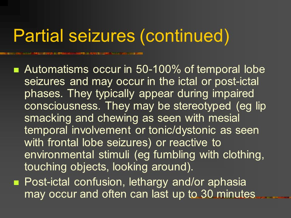 Partial seizures (continued) Automatisms occur in 50-100% of temporal lobe seizures and may occur in the ictal or post-ictal phases.