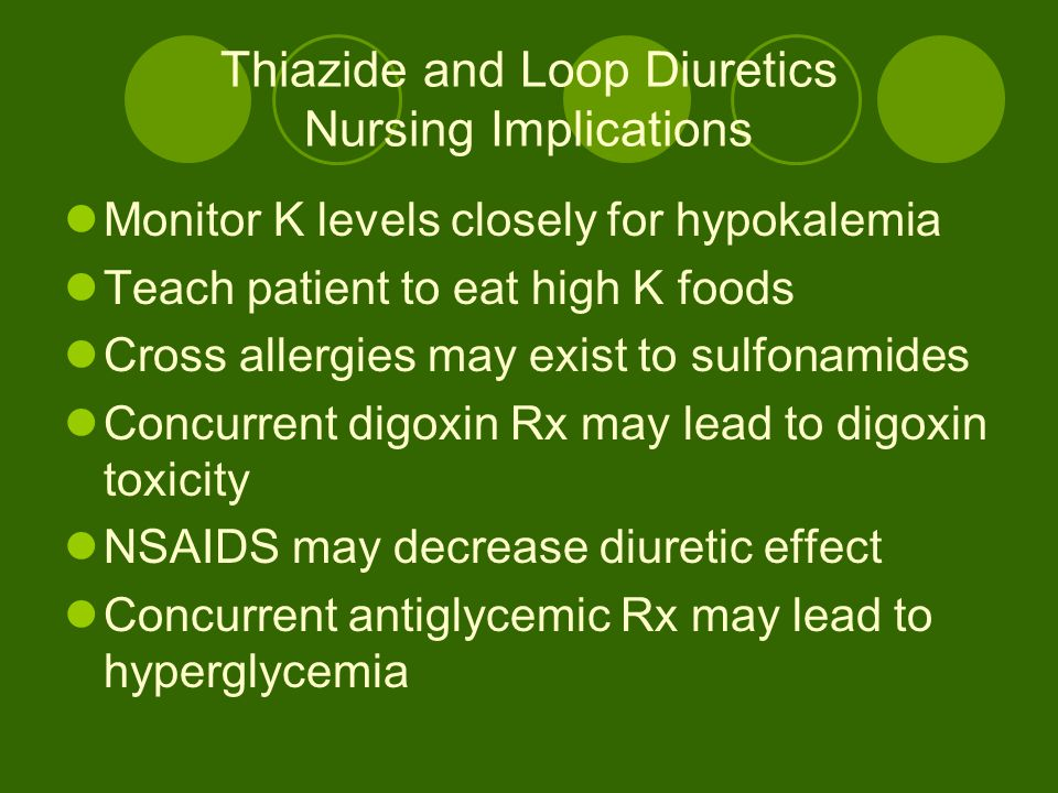 Thiazide and Loop Diuretics Nursing Implications Monitor K levels closely for hypokalemia Teach patient to eat high K foods Cross allergies may exist to sulfonamides Concurrent digoxin Rx may lead to digoxin toxicity NSAIDS may decrease diuretic effect Concurrent antiglycemic Rx may lead to hyperglycemia