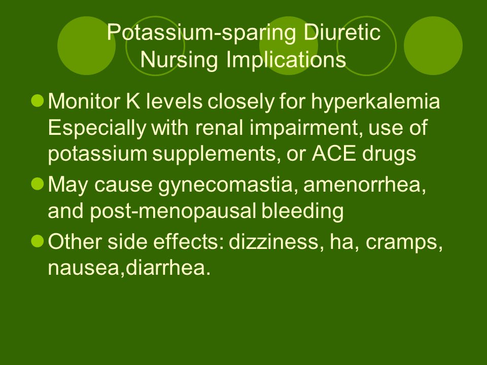 Potassium-sparing Diuretic Nursing Implications Monitor K levels closely for hyperkalemia Especially with renal impairment, use of potassium supplements, or ACE drugs May cause gynecomastia, amenorrhea, and post-menopausal bleeding Other side effects: dizziness, ha, cramps, nausea,diarrhea.