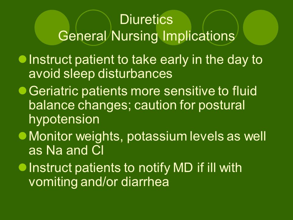 Diuretics General Nursing Implications Instruct patient to take early in the day to avoid sleep disturbances Geriatric patients more sensitive to fluid balance changes; caution for postural hypotension Monitor weights, potassium levels as well as Na and Cl Instruct patients to notify MD if ill with vomiting and/or diarrhea