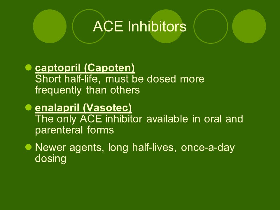 ACE Inhibitors captopril (Capoten) Short half-life, must be dosed more frequently than others enalapril (Vasotec) The only ACE inhibitor available in oral and parenteral forms Newer agents, long half-lives, once-a-day dosing