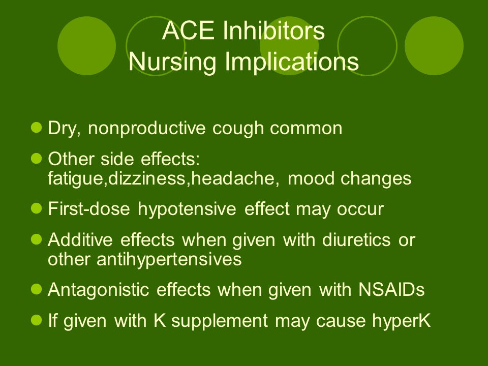 ACE Inhibitors Nursing Implications Dry, nonproductive cough common Other side effects: fatigue,dizziness,headache, mood changes First-dose hypotensive effect may occur Additive effects when given with diuretics or other antihypertensives Antagonistic effects when given with NSAIDs If given with K supplement may cause hyperK