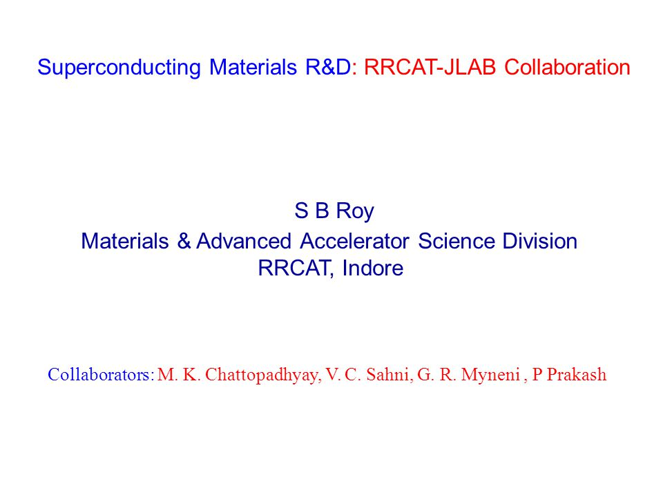Superconducting Materials R&D: RRCAT-JLAB Collaboration S B Roy Materials & Advanced Accelerator Science Division RRCAT, Indore Collaborators: M.