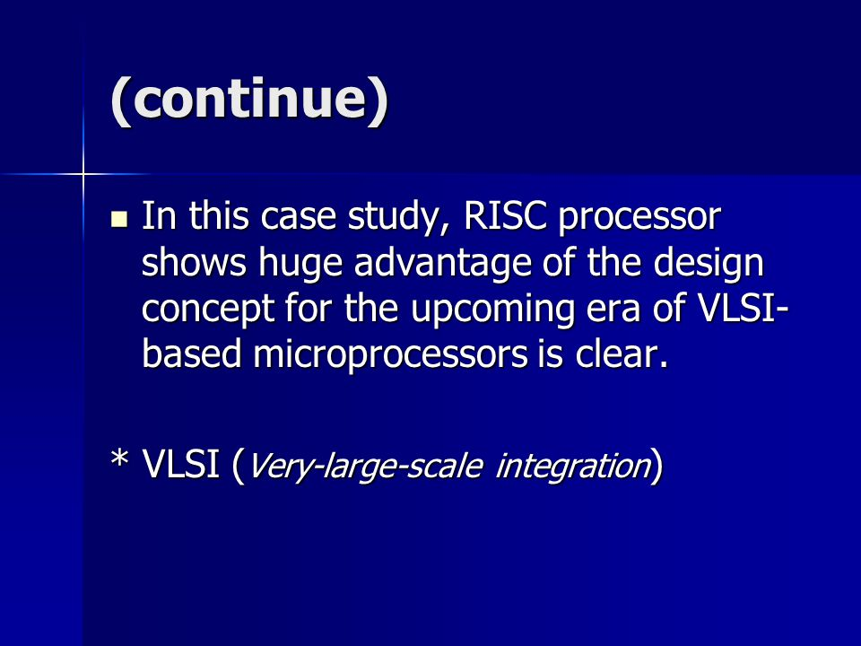 (continue) In this case study, RISC processor shows huge advantage of the design concept for the upcoming era of VLSI- based microprocessors is clear.