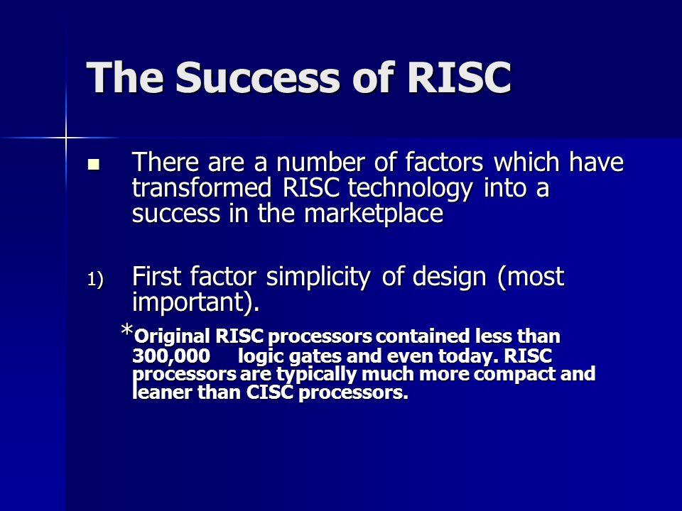 The Success of RISC There are a number of factors which have transformed RISC technology into a success in the marketplace There are a number of factors which have transformed RISC technology into a success in the marketplace 1) First factor simplicity of design (most important).