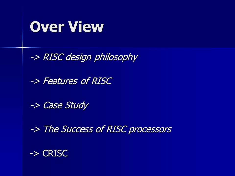 Over View -> RISC design philosophy -> Features of RISC -> Case Study -> The Success of RISC processors -> CRISC