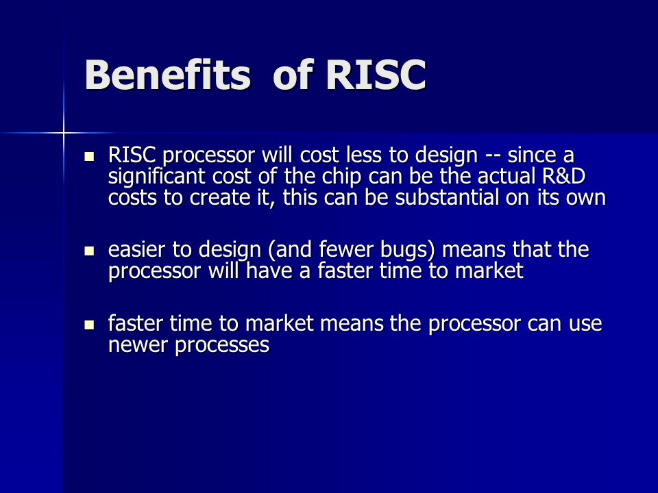 Benefits of RISC RISC processor will cost less to design -- since a significant cost of the chip can be the actual R&D costs to create it, this can be substantial on its own RISC processor will cost less to design -- since a significant cost of the chip can be the actual R&D costs to create it, this can be substantial on its own easier to design (and fewer bugs) means that the processor will have a faster time to market easier to design (and fewer bugs) means that the processor will have a faster time to market faster time to market means the processor can use newer processes faster time to market means the processor can use newer processes