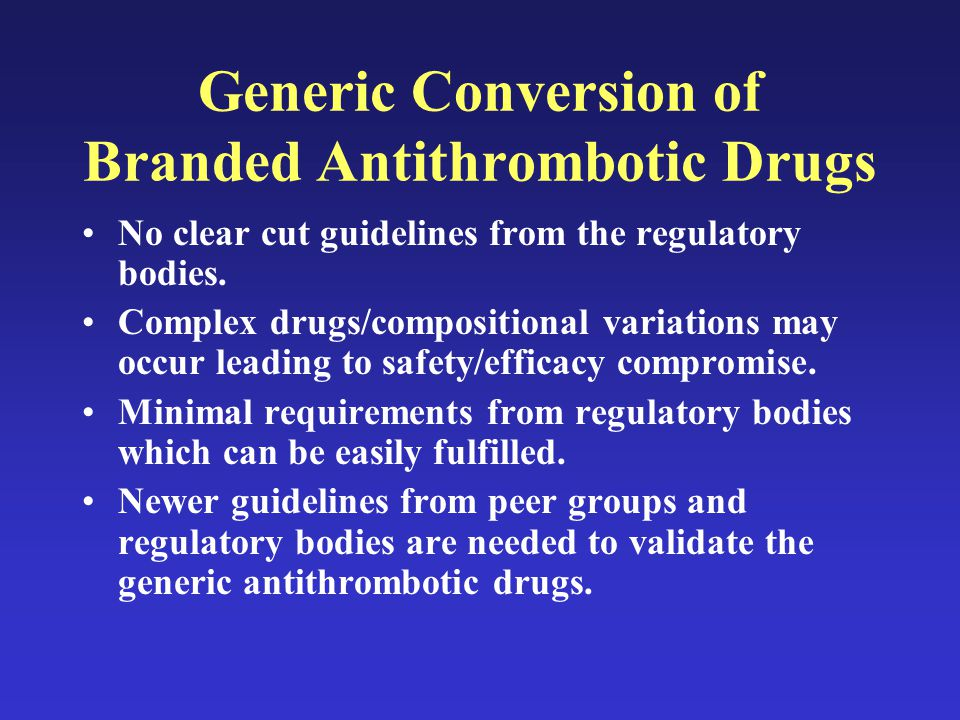 Generic Conversion of Branded Antithrombotic Drugs No clear cut guidelines from the regulatory bodies.