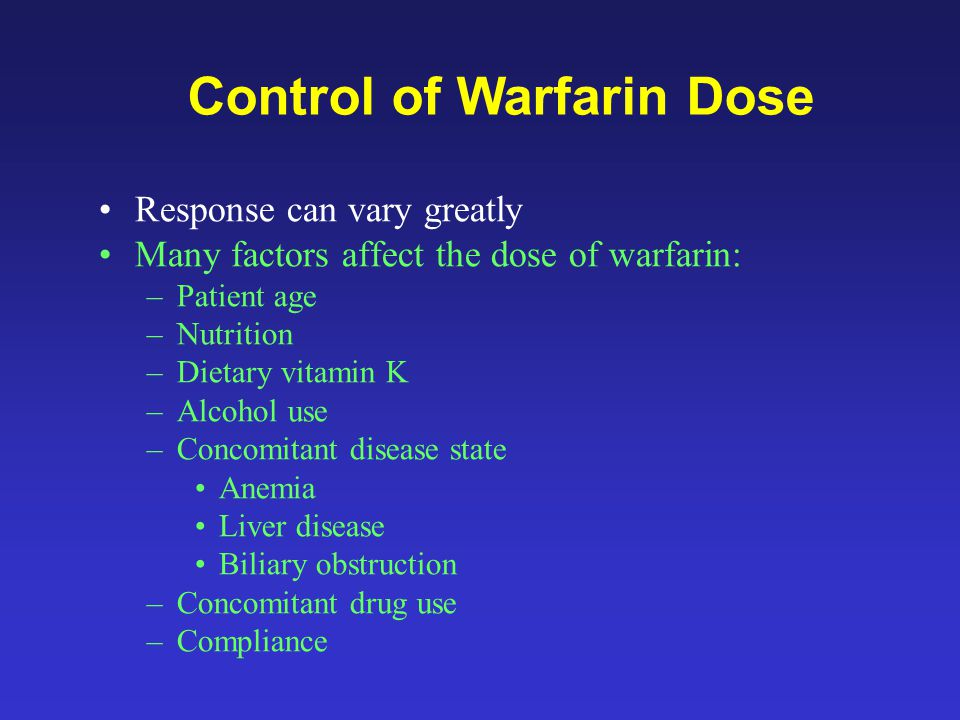 Response can vary greatly Many factors affect the dose of warfarin: –Patient age –Nutrition –Dietary vitamin K –Alcohol use –Concomitant disease state Anemia Liver disease Biliary obstruction –Concomitant drug use –Compliance Control of Warfarin Dose