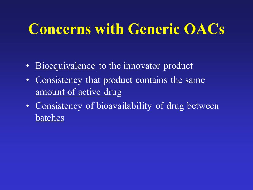 Concerns with Generic OACs Bioequivalence to the innovator product Consistency that product contains the same amount of active drug Consistency of bioavailability of drug between batches