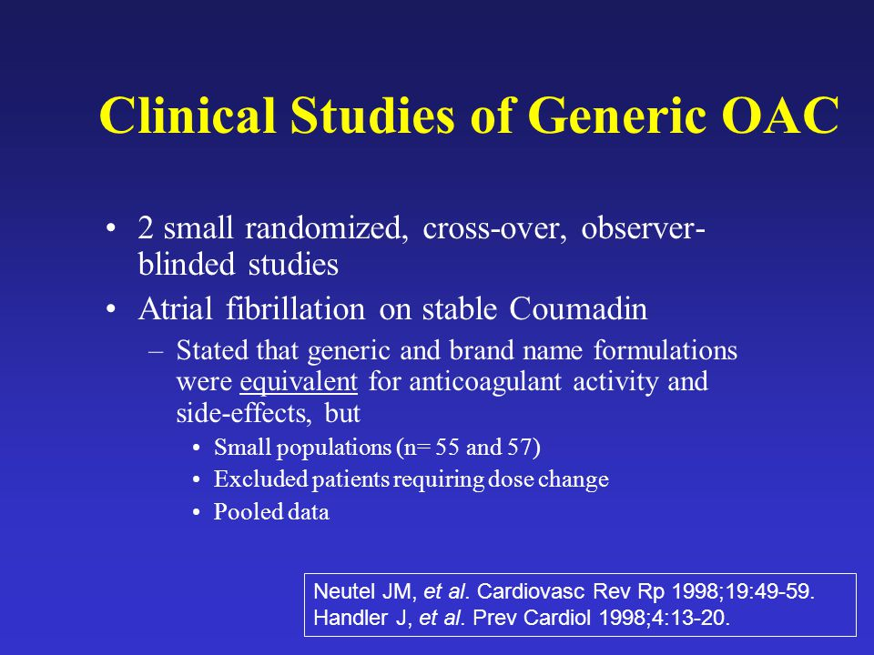 Clinical Studies of Generic OAC 2 small randomized, cross-over, observer- blinded studies Atrial fibrillation on stable Coumadin –Stated that generic and brand name formulations were equivalent for anticoagulant activity and side-effects, but Small populations (n= 55 and 57) Excluded patients requiring dose change Pooled data Neutel JM, et al.