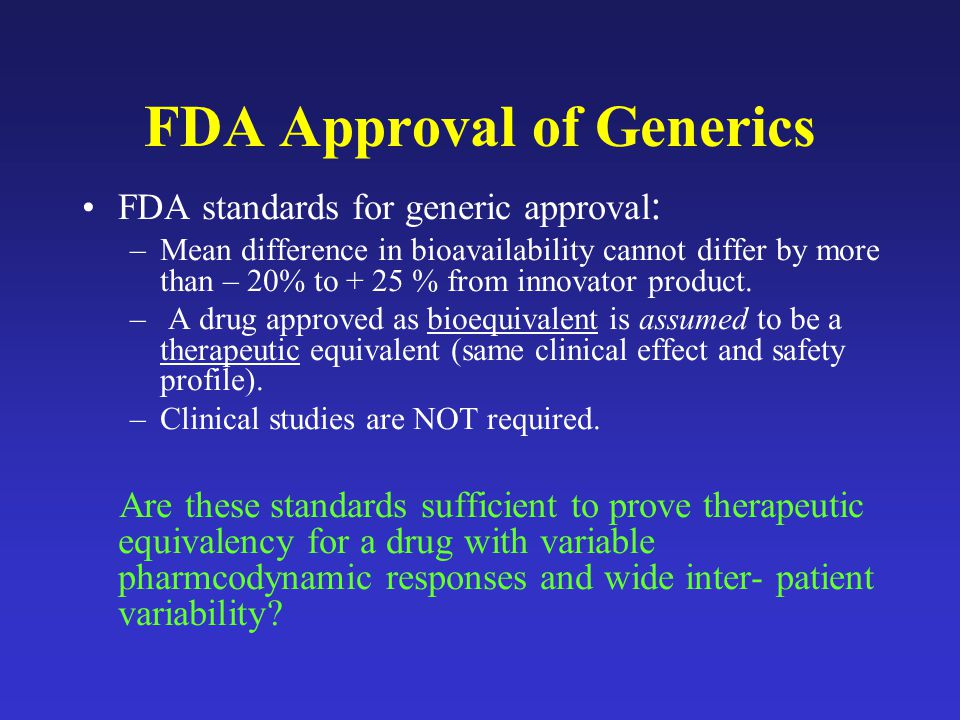 FDA Approval of Generics FDA standards for generic approval : –Mean difference in bioavailability cannot differ by more than – 20% to + 25 % from innovator product.