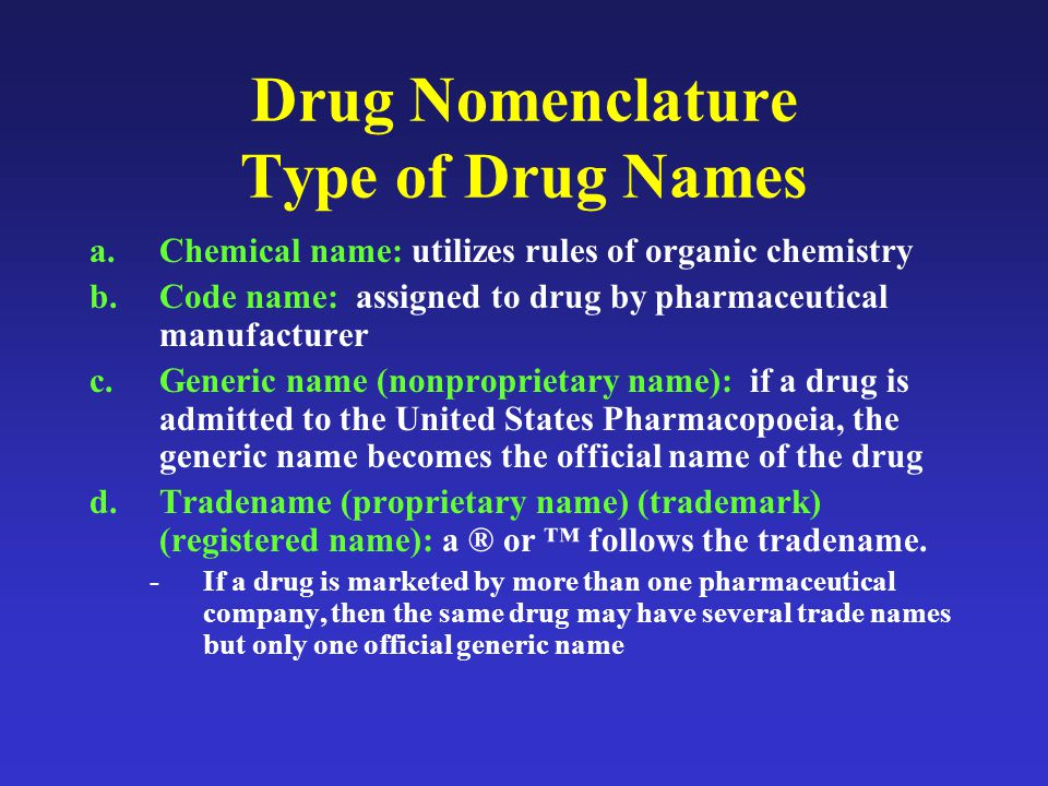 Drug Nomenclature Type of Drug Names a.Chemical name: utilizes rules of organic chemistry b.Code name: assigned to drug by pharmaceutical manufacturer c.Generic name (nonproprietary name): if a drug is admitted to the United States Pharmacopoeia, the generic name becomes the official name of the drug d.Tradename (proprietary name) (trademark) (registered name): a ® or ™ follows the tradename.
