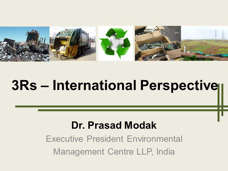 Dr. Prasad Modak Executive President Environmental Management Centre LLP, India 3Rs – International Perspective