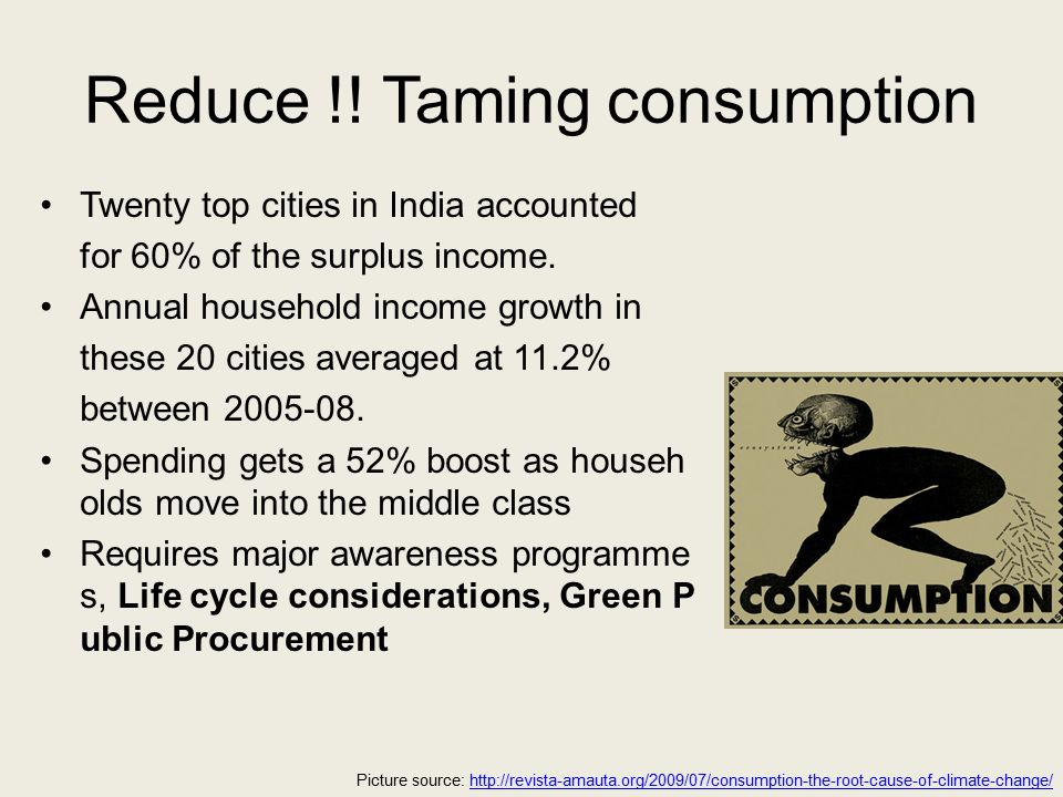 Reduce !. Taming consumption Twenty top cities in India accounted for 60% of the surplus income.