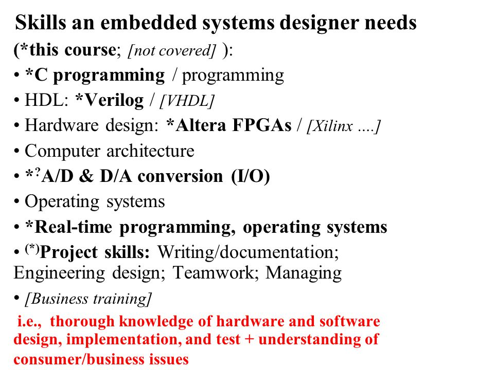 Skills an embedded systems designer needs (*this course; [not covered] ): *C programming / programming HDL: *Verilog / [VHDL] Hardware design: *Altera FPGAs / [Xilinx ….] Computer architecture * .