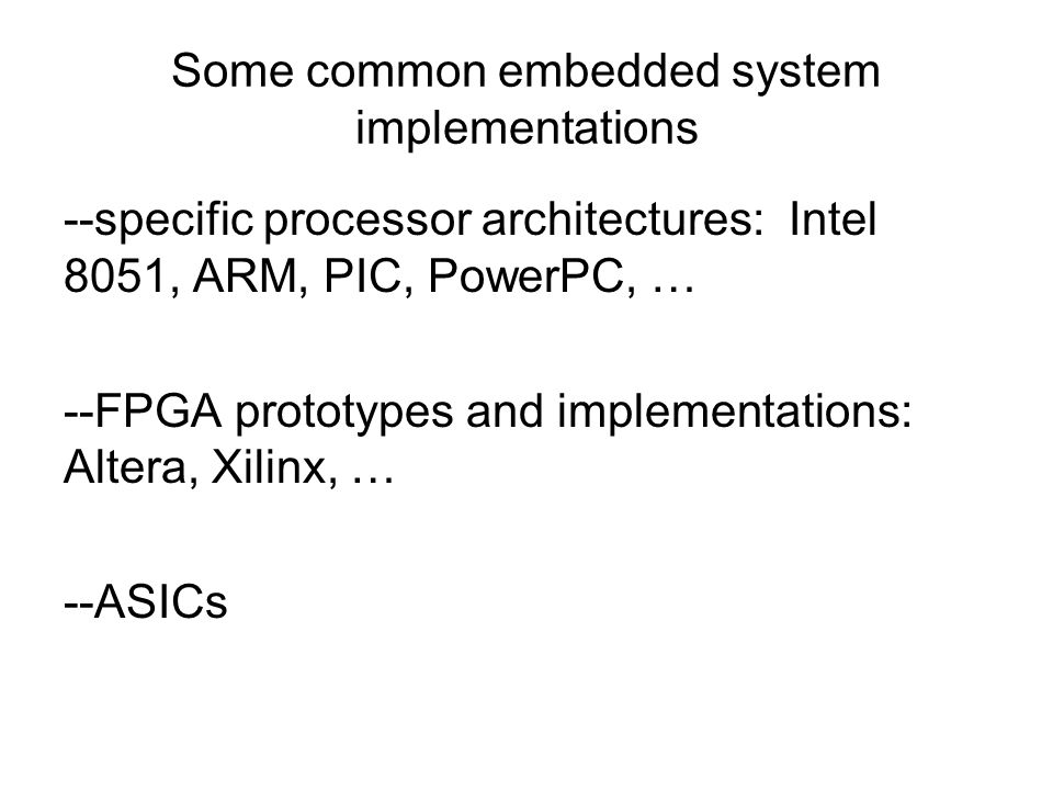 Some common embedded system implementations --specific processor architectures: Intel 8051, ARM, PIC, PowerPC, … --FPGA prototypes and implementations: Altera, Xilinx, … --ASICs