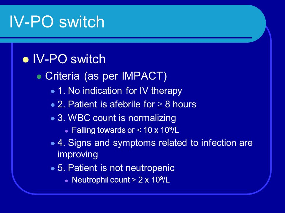 IV-PO switch Criteria (as per IMPACT) 1. No indication for IV therapy 2. Patient is afebrile for ≥ 8 hours 3. WBC count is normalizing Falling towards