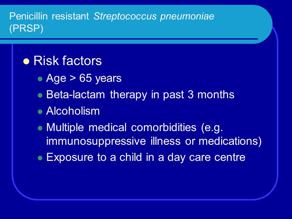 Penicillin resistant Streptococcus pneumoniae (PRSP) Risk factors Age > 65 years Beta-lactam therapy in past 3 months Alcoholism Multiple medical como