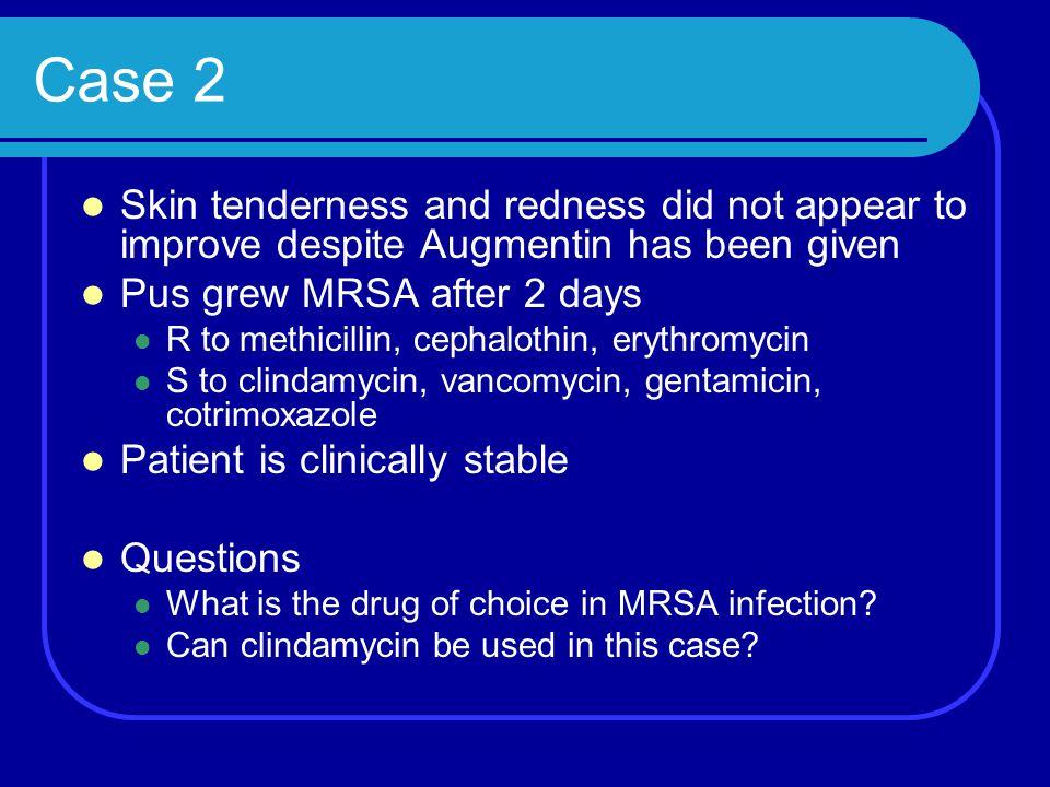 Case 2 Skin tenderness and redness did not appear to improve despite Augmentin has been given Pus grew MRSA after 2 days R to methicillin, cephalothin
