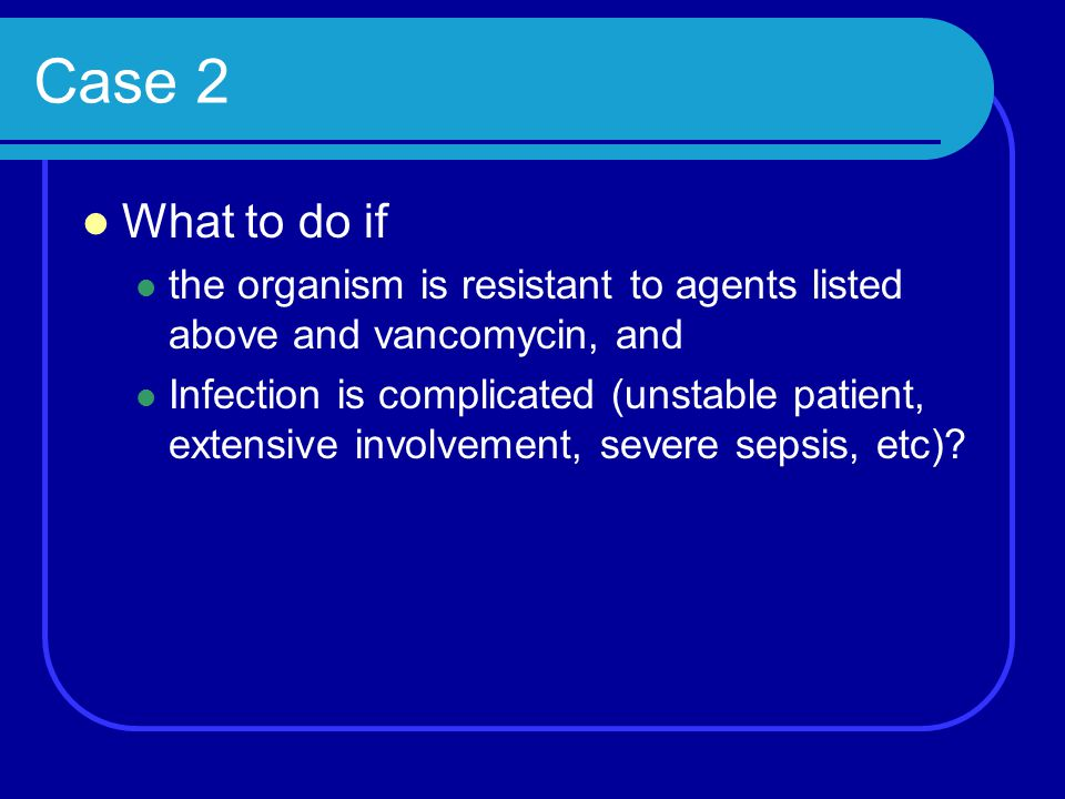Case 2 What to do if the organism is resistant to agents listed above and vancomycin, and Infection is complicated (unstable patient, extensive involv