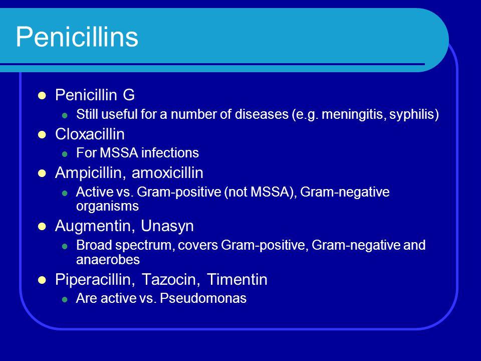 Penicillins Penicillin G Still useful for a number of diseases (e.g. meningitis, syphilis) Cloxacillin For MSSA infections Ampicillin, amoxicillin Act