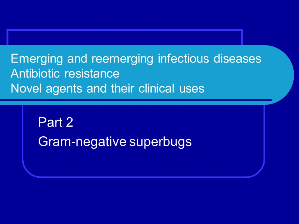 Emerging and reemerging infectious diseases Antibiotic resistance Novel agents and their clinical uses Part 2 Gram-negative superbugs
