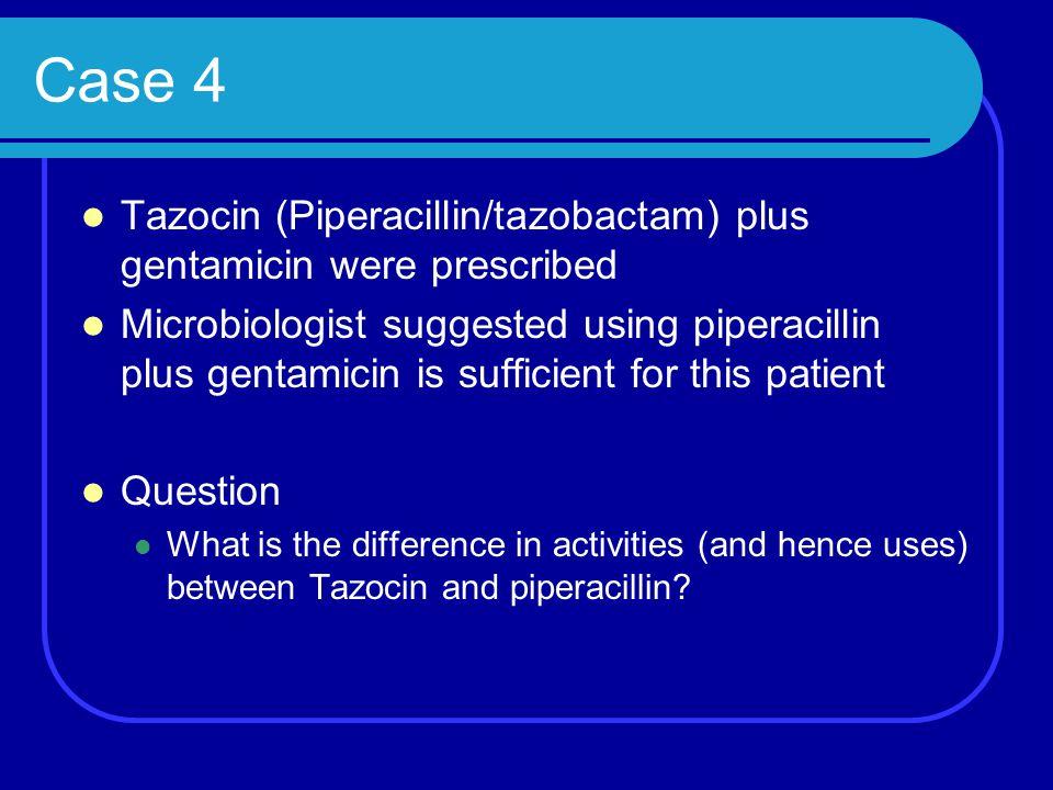Case 4 Tazocin (Piperacillin/tazobactam) plus gentamicin were prescribed Microbiologist suggested using piperacillin plus gentamicin is sufficient for