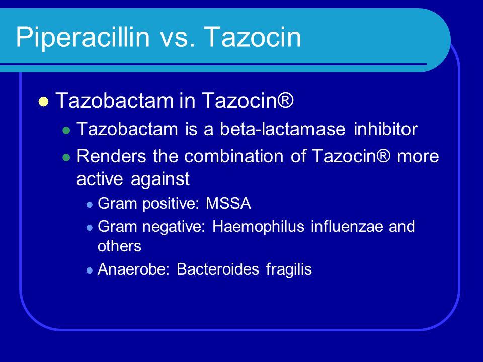 Piperacillin vs. Tazocin Tazobactam in Tazocin® Tazobactam is a beta-lactamase inhibitor Renders the combination of Tazocin® more active against Gram