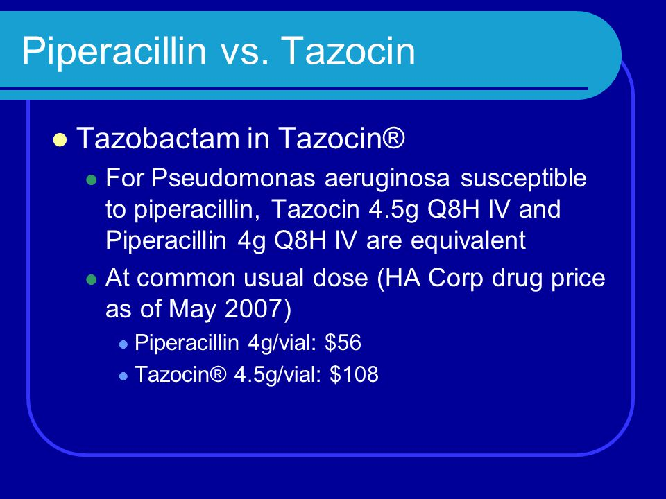 Piperacillin vs. Tazocin Tazobactam in Tazocin® For Pseudomonas aeruginosa susceptible to piperacillin, Tazocin 4.5g Q8H IV and Piperacillin 4g Q8H IV