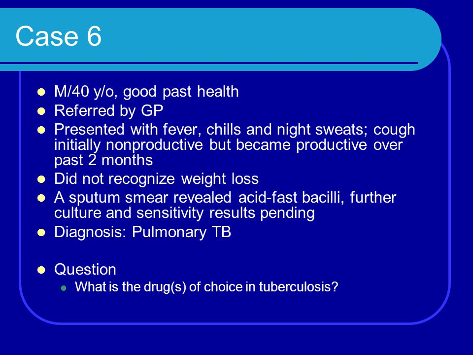 Case 6 M/40 y/o, good past health Referred by GP Presented with fever, chills and night sweats; cough initially nonproductive but became productive ov