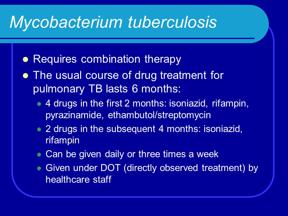Mycobacterium tuberculosis Requires combination therapy The usual course of drug treatment for pulmonary TB lasts 6 months: 4 drugs in the first 2 mon