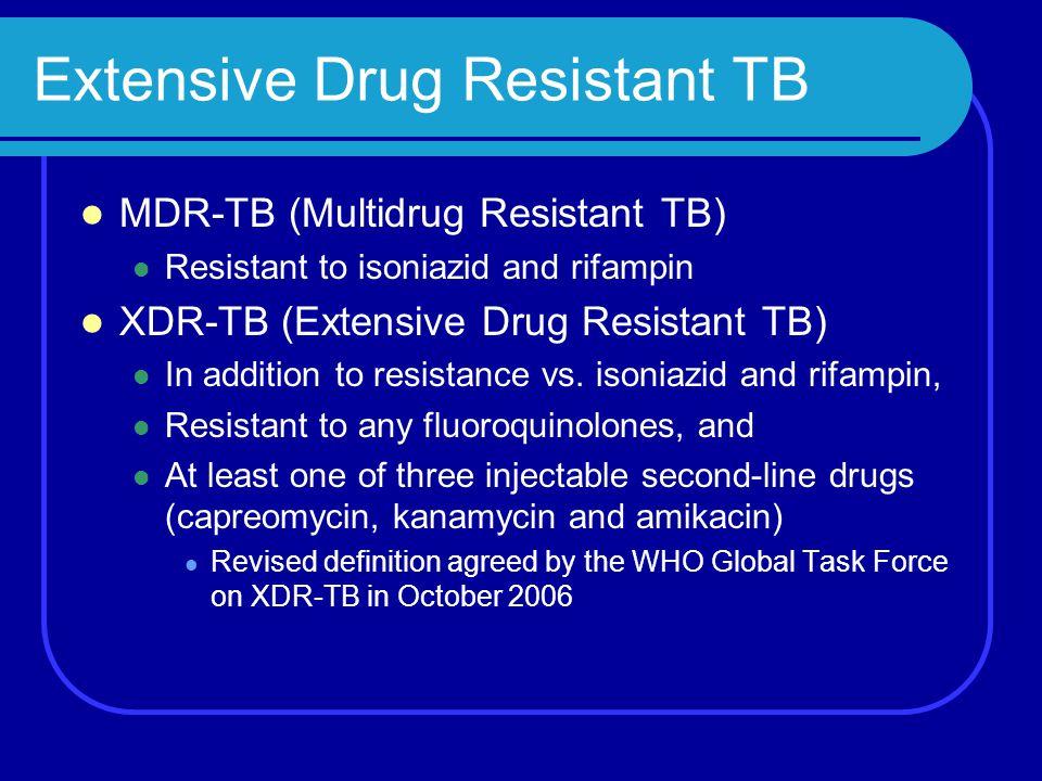 Extensive Drug Resistant TB MDR-TB (Multidrug Resistant TB) Resistant to isoniazid and rifampin XDR-TB (Extensive Drug Resistant TB) In addition to re
