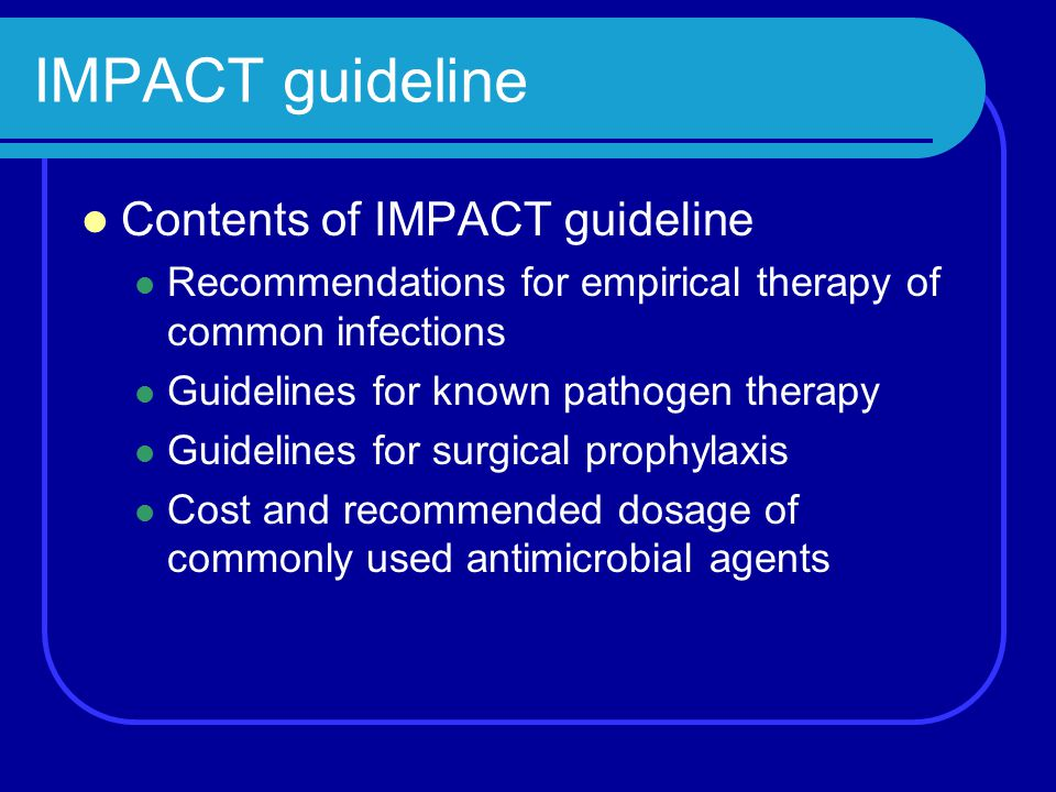 IMPACT guideline Contents of IMPACT guideline Recommendations for empirical therapy of common infections Guidelines for known pathogen therapy Guideli