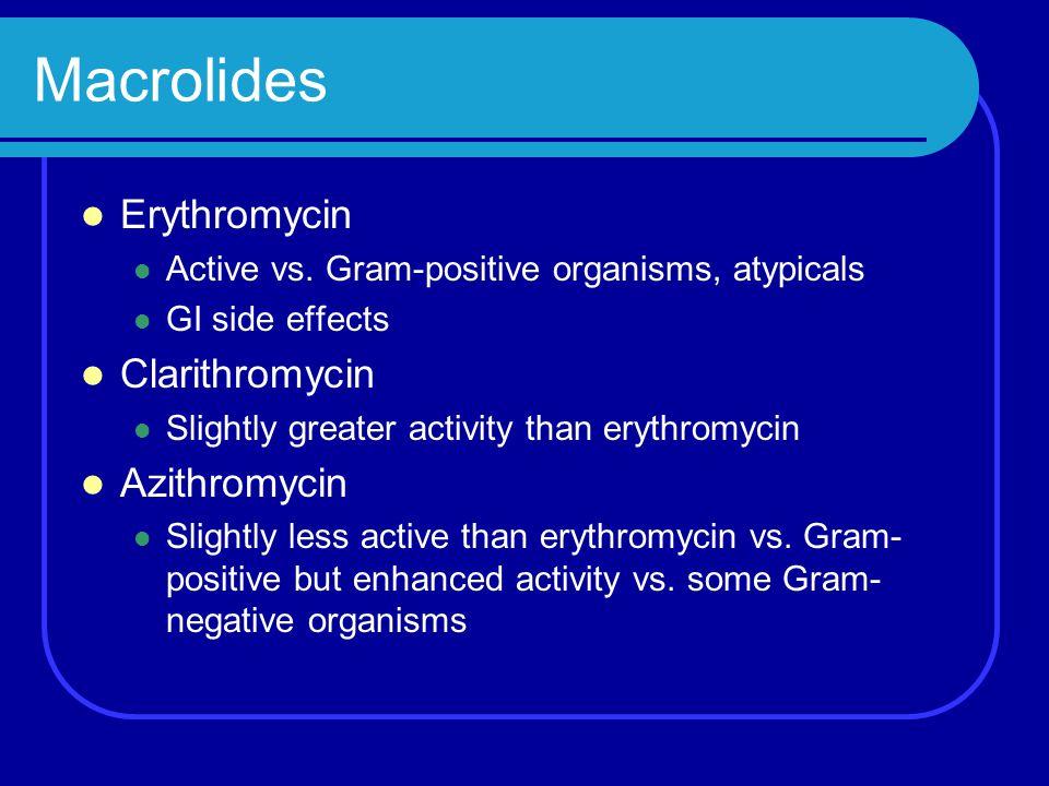 Macrolides Erythromycin Active vs. Gram-positive organisms, atypicals GI side effects Clarithromycin Slightly greater activity than erythromycin Azith