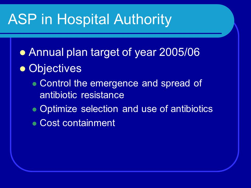 ASP in Hospital Authority Annual plan target of year 2005/06 Objectives Control the emergence and spread of antibiotic resistance Optimize selection a