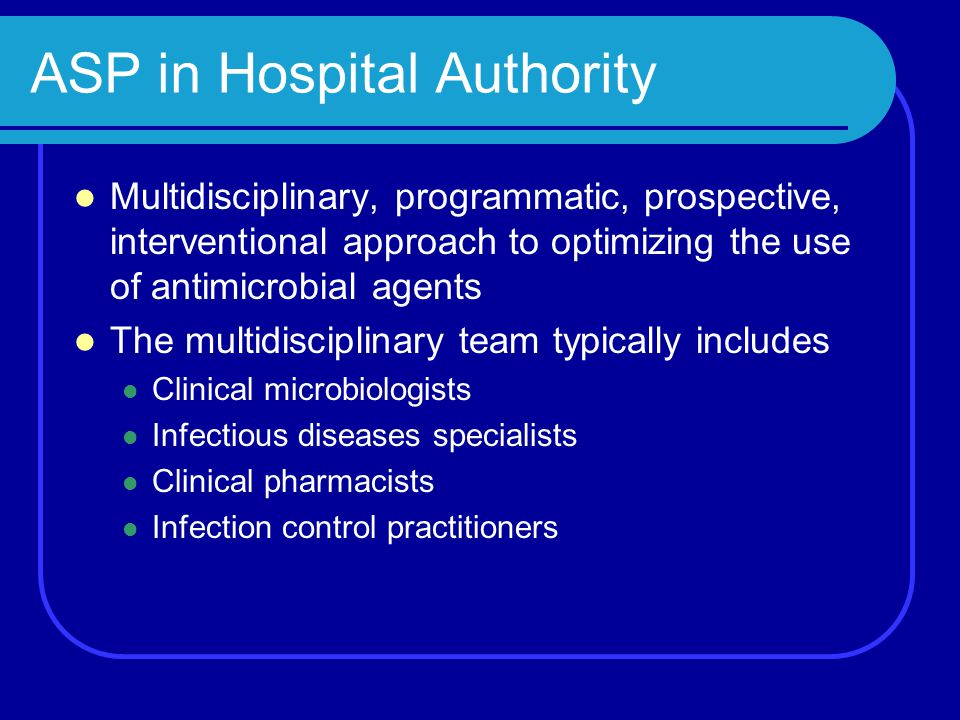 ASP in Hospital Authority Multidisciplinary, programmatic, prospective, interventional approach to optimizing the use of antimicrobial agents The mult