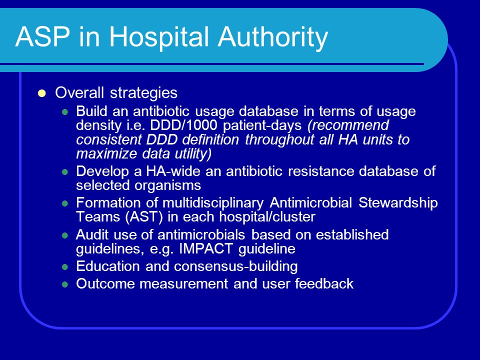 ASP in Hospital Authority Overall strategies Build an antibiotic usage database in terms of usage density i.e. DDD/1000 patient-days (recommend consis