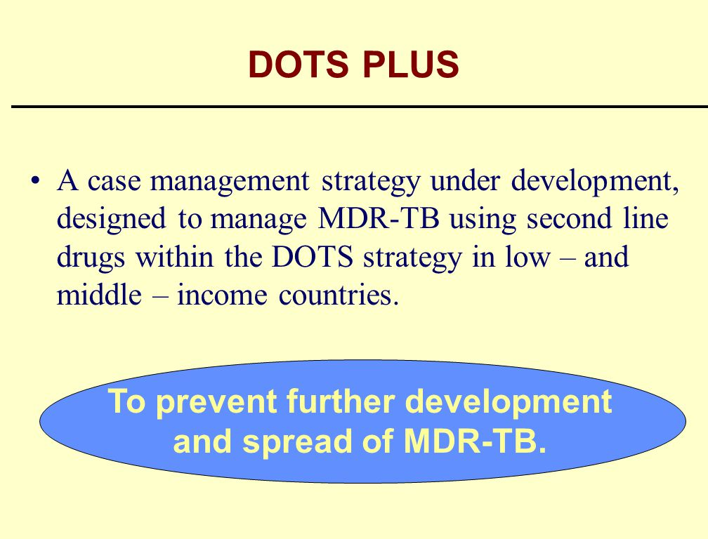 DOTS PLUS A case management strategy under development, designed to manage MDR-TB using second line drugs within the DOTS strategy in low – and middle