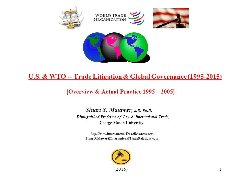 (2015)1 U.S. & WTO -- Trade Litigation & Global Governance (1995-2015) [Overview & Actual Practice 1995 – 2005] Stuart S. Malawer, J.D. Ph.D. Distingu