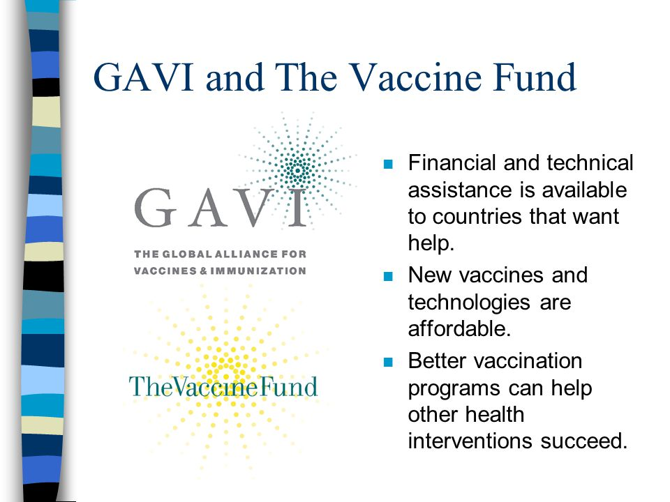 GAVI and The Vaccine Fund n Financial and technical assistance is available to countries that want help. n New vaccines and technologies are affordabl