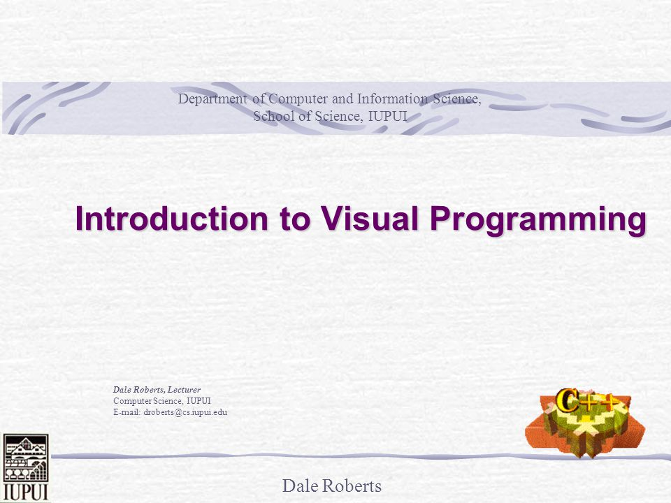 Dale Roberts Introduction to Visual Programming Dale Roberts, Lecturer Computer Science, IUPUI E-mail: droberts@cs.iupui.edu Department of Computer and Information Science, School of Science, IUPUI
