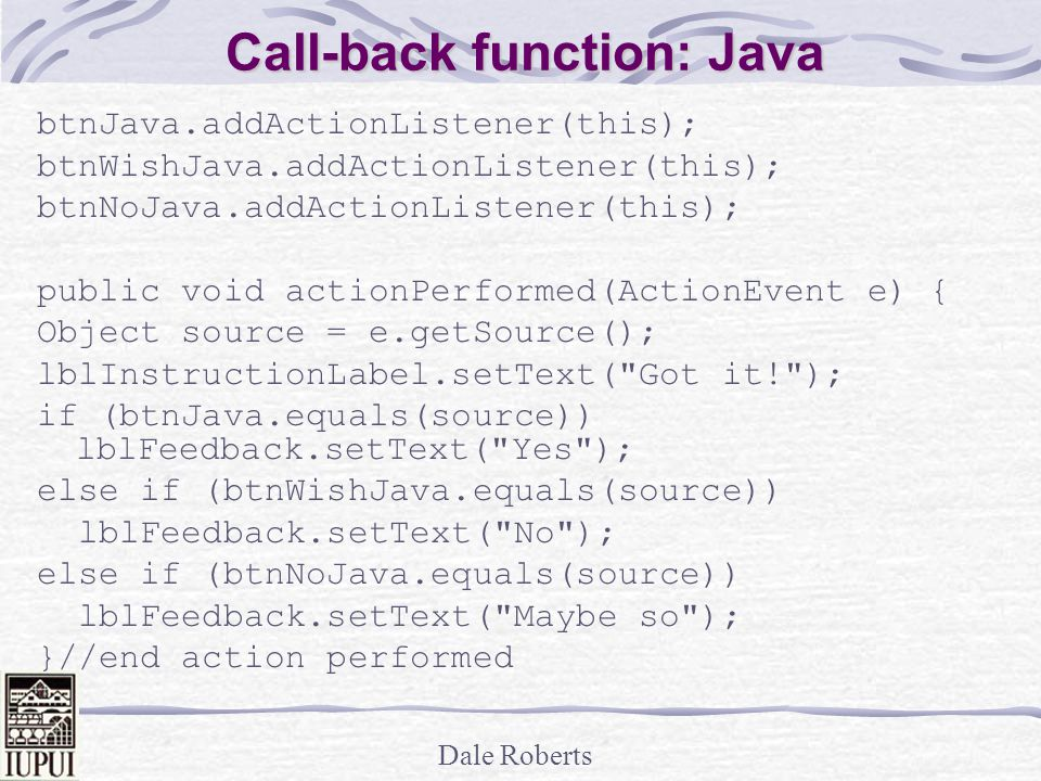 Dale Roberts Call-back function: Java btnJava.addActionListener(this); btnWishJava.addActionListener(this); btnNoJava.addActionListener(this); public void actionPerformed(ActionEvent e) { Object source = e.getSource(); lblInstructionLabel.setText( Got it! ); if (btnJava.equals(source)) lblFeedback.setText( Yes ); else if (btnWishJava.equals(source)) lblFeedback.setText( No ); else if (btnNoJava.equals(source)) lblFeedback.setText( Maybe so ); }//end action performed