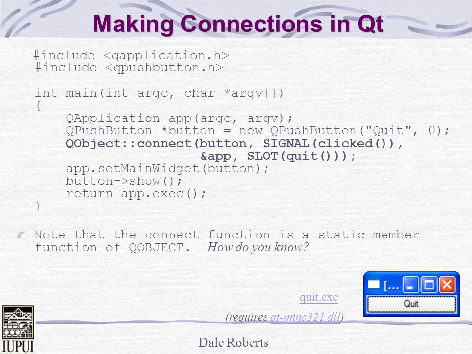Dale Roberts Making Connections in Qt #include #include int main(int argc, char *argv[]) { QApplication app(argc, argv); QPushButton *button = new QPushButton( Quit , 0); QObject::connect(button, SIGNAL(clicked()), &app, SLOT(quit())); app.setMainWidget(button); button->show(); return app.exec(); } Note that the connect function is a static member function of QOBJECT.