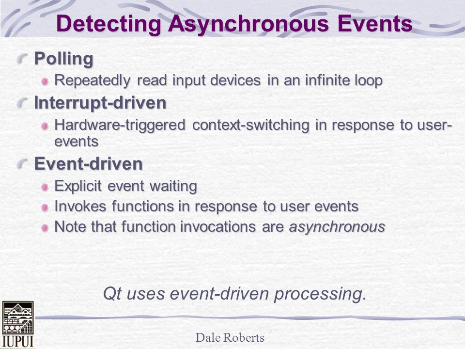 Dale Roberts Detecting Asynchronous Events Polling Repeatedly read input devices in an infinite loop Interrupt-driven Hardware-triggered context-switching in response to user- events Event-driven Explicit event waiting Invokes functions in response to user events Note that function invocations are asynchronous Qt uses event-driven processing.
