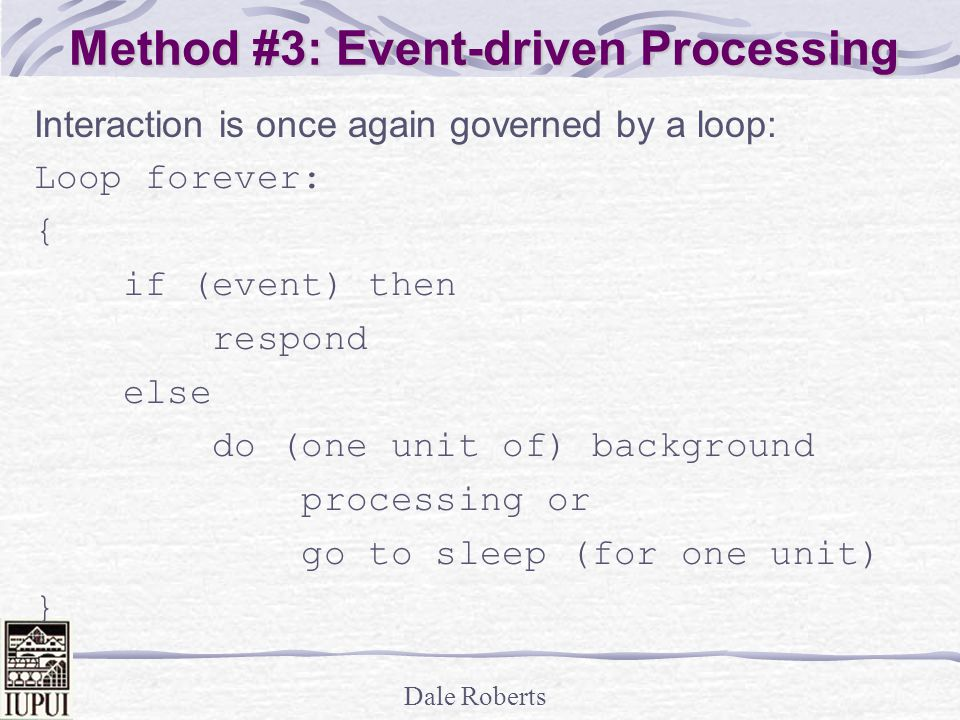 Dale Roberts Method #3: Event-driven Processing Interaction is once again governed by a loop: Loop forever: { if (event) then respond else do (one unit of) background processing or go to sleep (for one unit) }