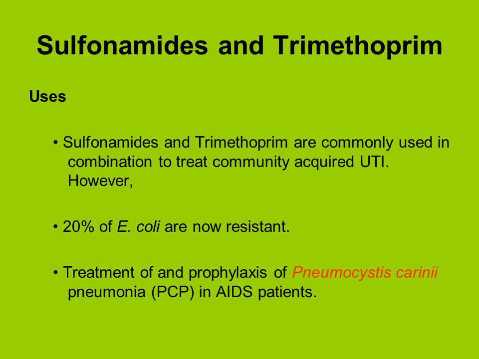 Uses Sulfonamides and Trimethoprim are commonly used in combination to treat community acquired UTI. However, 20% of E. coli are now resistant. Treatm