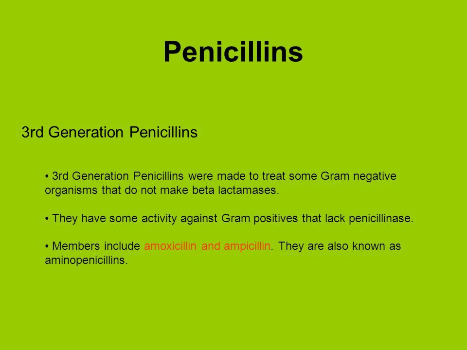 3rd Generation Penicillins 3rd Generation Penicillins were made to treat some Gram negative organisms that do not make beta lactamases. They have some